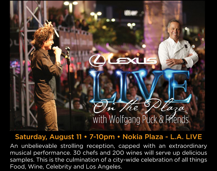 Lexus Live on the Plaza with Wolfgang Puck & Friends - Saturday, August 11 • 7-10pm • Nokia Plaza - L.A. LIVE -- An unbelievable strolling reception, capped with an extraordinary musical performance. 30 chefs and 200 wines will serve up delicious samples. This is the culmination of a city-wide celebration of all things Food, Wine, Celebrity and Los Angeles.