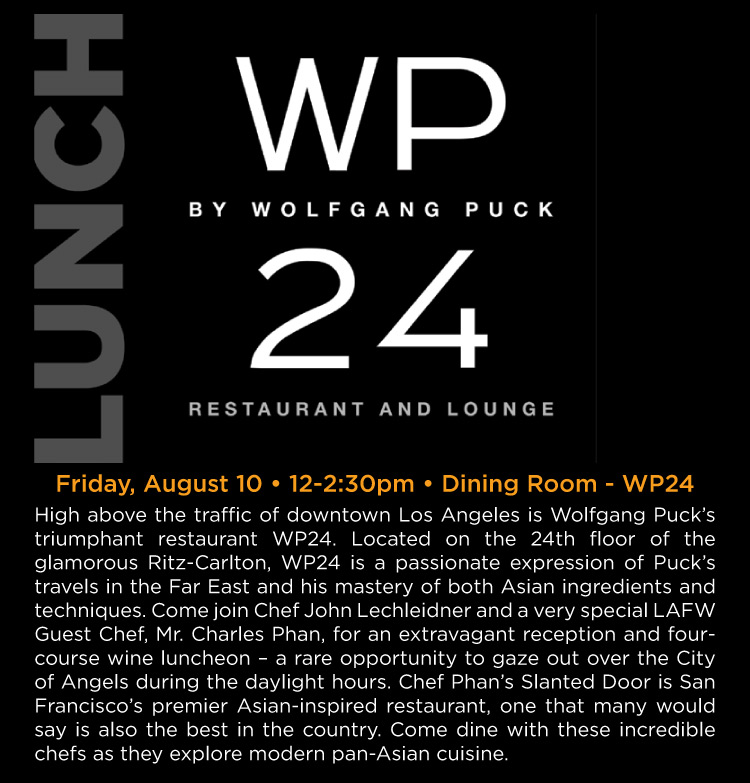 Lunch at WP24 - Friday, August 10 • 12-2:30pm • Dining Room - WP24 -- High above the traffic of downtown Los Angeles is Wolfgang Puck's triumphant restaurant WP24. Located on the 24th floor of the glamorous Ritz-Carlton, WP24 is a passionate expression of Puck's travels in the Far East and his mastery of both Asian ingredients and techniques. Come join Chef John Lechleidner and a very special LAFW Guest Chef, Mr. Charles Phan, for an extravagant reception and fourcourse wine luncheon – a rare opportunity to gaze out over the City of Angels during the daylight hours. Chef Phan 's Slanted Door is San Francisco's premier Asian-inspired restaurant, one that many would say is also the best in the country. Come dine with these incredible chefs as they explore modern pan-Asian cuisine.