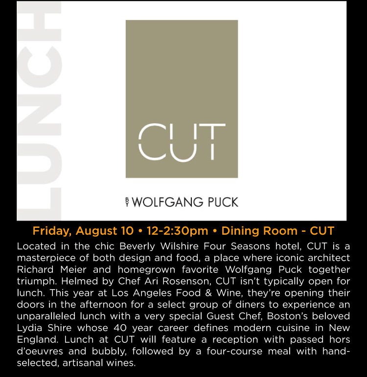 Lunch at CUT - Friday, August 10 • 12-2:30pm • Dining Room - CUT -- Located in the chic Beverly Wilshire Four Seasons hotel, CUT is a masterpiece of both design and food, a place where iconic architect Richard Meier and homegrown favorite Wolfgang Puck together triumph. Helmed by Chef Ari Rosenson, CUT isn't typically open for lunch. This year at Los Angeles Food & Wine, they're opening their doors in the afternoon for a select group of diners to experience an unparalleled lunch with a very special Guest Chef, Boston 's beloved Lydia Shire whose 40 year career defines modern cuisine in New England. Lunch at CUT will feature a reception with passed hors d'oeuvres and bubbly, followed by a four-course meal with handselected, artisanal wines.