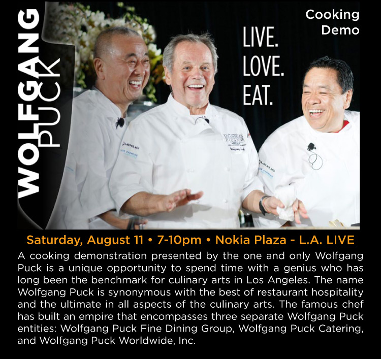 Live Love Eat - Wolfgang Puck Cooking Demonstration - Saturday, August 11 • 7-10pm • Nokia Plaza - L.A. LIVE -- A cooking demonstration presented by the one and only Wolfgang Puck is a unique opportunity to spend time with a genius who has long been the benchmark for culinary arts in Los Angeles. The name Wolfgang Puck is synonymous with the best of restaurant hospitality and the ultimate in all aspects of the culinary arts. The famous chef has built an empire that encompasses three separate Wolfgang Puck entities: Wolfgang Puck Fine Dining Group, Wolfgang Puck Catering, and Wolfgang Puck Worldwide, Inc.