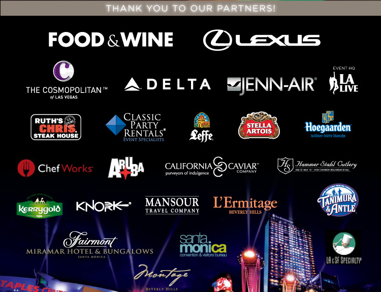 THANK YOU TO OUR PARTNERS! - Food & Wine, Lexus, The Cosmopolitan of Las Vegas, Delta, Jenn-Air, L.A. Live, Ruth's Chris Steak House, Classic Party Rentals, Leffe, Stella Artois, Hoegaarden, ChefWorks, Aruba, California Caviar Company, Hammer Stahl Cutlery, Kerrygold, Knork, Mansour Travel Company, L'Ermitage Beverly Hills, Tanimura & Antle, Fairmont Miramar Hotel & Bungalows, Santa Monica Convention & Visitor's Bureau, Montage Beverly Hills, LA & SF Specialty