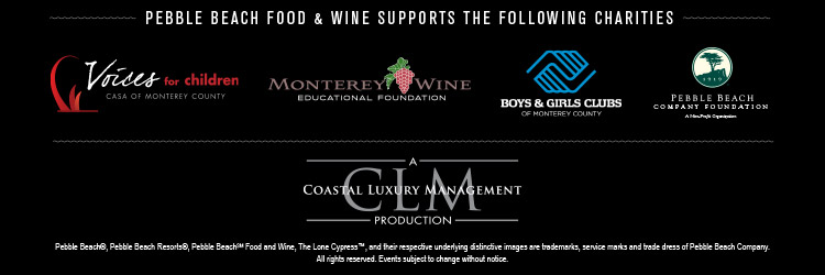 PEBBLE BEACH FOOD & WINE SUPPORTS THE FOLLOWING CHARITIES - Voices for Children, CASA of Monterey County, Monterey Wine Educational Foundation, Boys & Girls Club of Monterey County, Pebble Beach Company Foundation