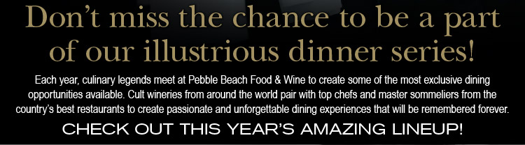 Don't miss the<br />chance to be a part of our illustrious dinner series! Each year, culinary legends meet at Pebble Beach Food & Wine to create some of the most exclusive dining opportunities available. Cult wineries from around the world pair with top chefs and master sommeliers from the country's best restaurants to create passionate and unforgettable dining experiences that will be remembered forever. - CHECK OUT THIS YEAR'S AMAZING LINEUP!