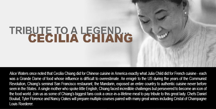 TRIBUTE TO A LEGEND... CECELIA CHIANG -- Alice Waters once noted that Cecilia Chiang did for Chinese cuisine in America exactly what Julia Child did for French cuisine - each was a Grande Dame of food whose influence is difficult to overestimate. An emigré to the US during the<br />years of the Communist Revolution, Chiang's seminal San Francisco restaurant, the Mandarin, exposed an entire country to authentic cuisine never before seen in the States. A single mother who spoke little English, Chiang faced incredible challenges but persevered to become an icon of the food world. Join us as some of Chiang's biggest fans cook a once-in-a-lifetime meal to pay tribute to this great lady. Chefs Daniel Boulud, Tyler Florence and Nancy Oakes will prepare multiple courses paired with many great wines including Cristal of Champagne Louis Roederer.