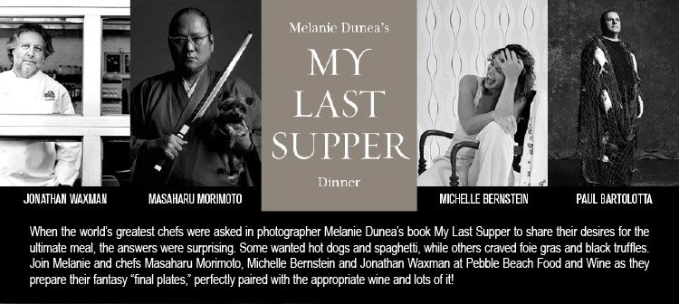 MELANIE DUNEA'S MY LAST SUPPER DINNER - Jonathan Waxman, Masaharu Morimoto, Michelle Bernstein, Paul Bartolotta -- When the world's greatest chefs were asked in photographer Melanie Dunea's book My Last Supper to share their desires for the ultimate meal, the answers were surprising. Some wanted hot dogs and spaghetti, while others craved foie gras and black truffles. Join Melanie and chefs Masaharu Morimoto, Michelle Bernstein and Jonathan Waxman at Pebble Beach Food and Wine as they prepare their<br />fantasy