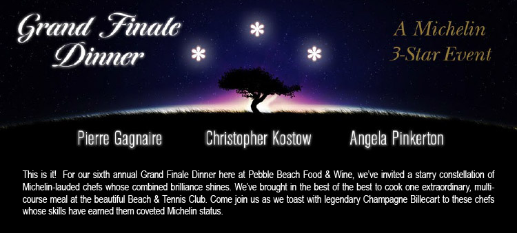 GRAND FINALE DINNER, A MICHELIN 3-STAR EVENT - Pierre Gagnaire, Christopher Kostow, Angela Pinkerton -- This is it! For our sixth annual Grand Finale Dinner here at Pebble Beach Food & Wine, we've invited a starry constellation of Michelin-lauded chefs whose combined brilliance shines. We've brought in the best of the best to cook one extraordinary, multicourse meal at the beautiful Beach & Tennis Club. Come join us as we toast with legendary Champagne Billecart to these chefs whose skills have earned them coveted Michelin status.