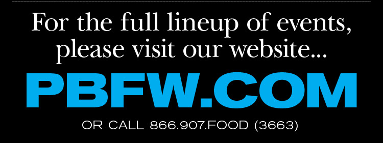 For the full lineup<br />of events, please visit our website... PBFW.COM OR CALL 866.907.FOOD (3633)